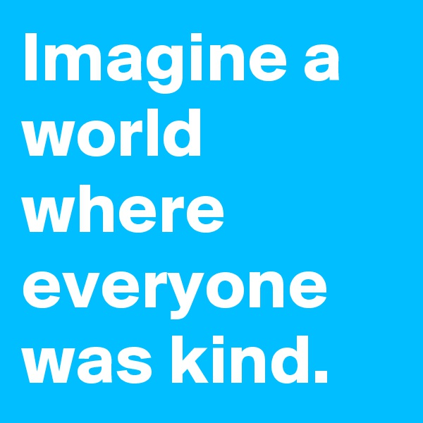 Imagine a world where everyone was kind.