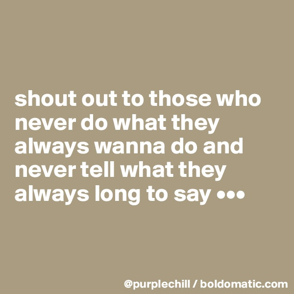 shout out to those who never do what they always wanna do and never tell what they always long to say •••