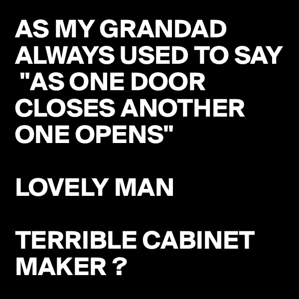 """AS MY GRANDAD ALWAYS USED TO SAY  """"AS ONE DOOR CLOSES ANOTHER ONE OPENS""""  LOVELY MAN  TERRIBLE CABINET MAKER ?"""
