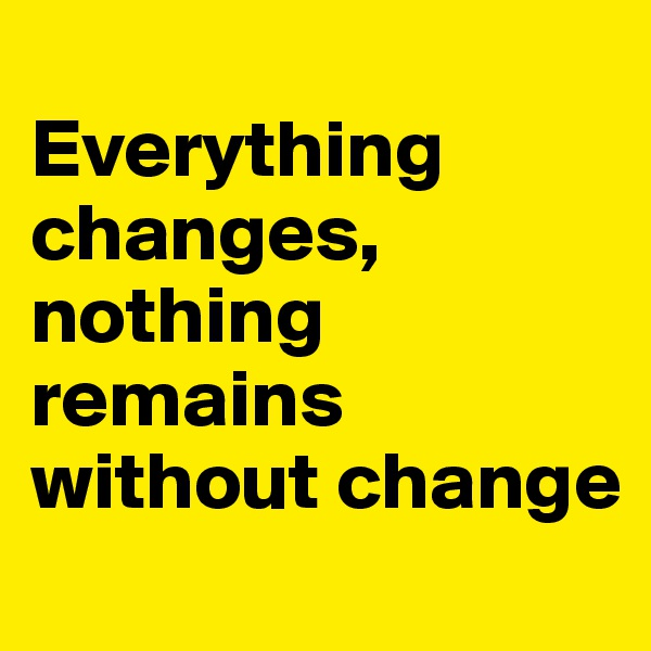 Everything changes, nothing remains without change