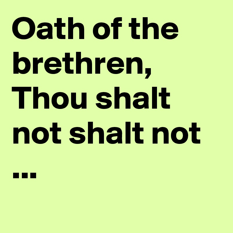 Oath of the brethren, Thou shalt not shalt not ...