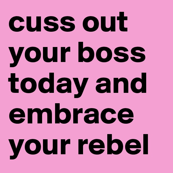 cuss out your boss today and embrace your rebel