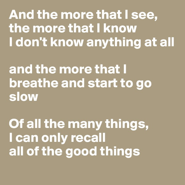 And the more that I see, the more that I know I don't know anything at all  and the more that I breathe and start to go slow  Of all the many things,  I can only recall all of the good things