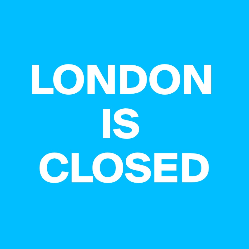 LONDON           IS    CLOSED