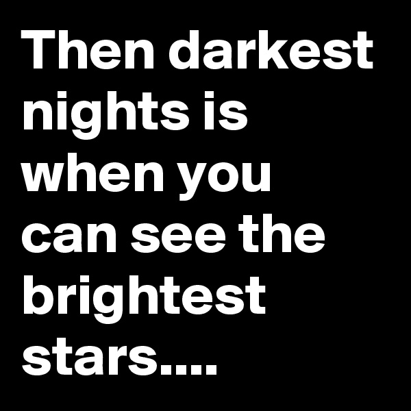 Then darkest nights is when you can see the brightest stars....