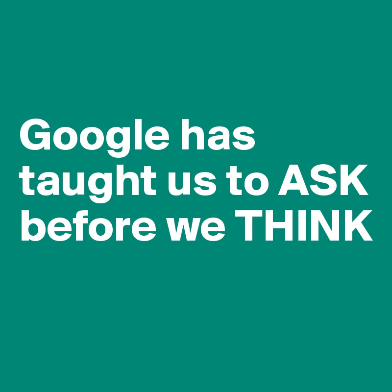 Google has taught us to ASK before we THINK