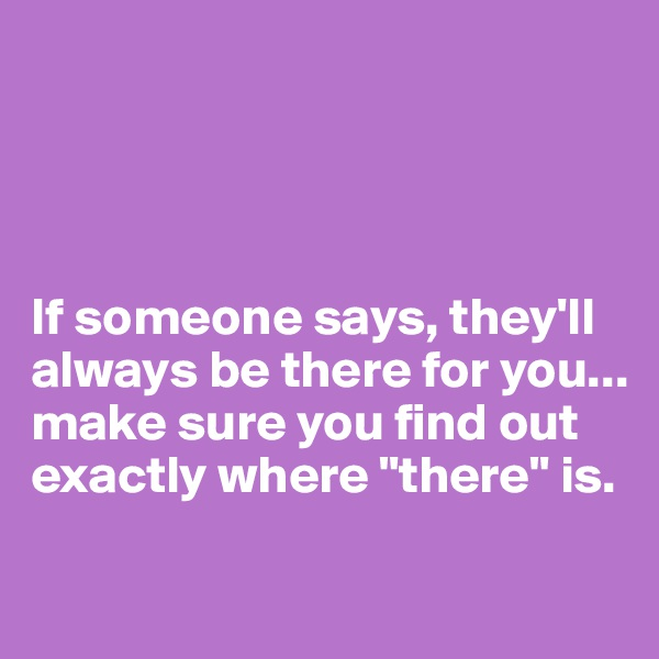"If someone says, they'll always be there for you... make sure you find out exactly where ""there"" is."