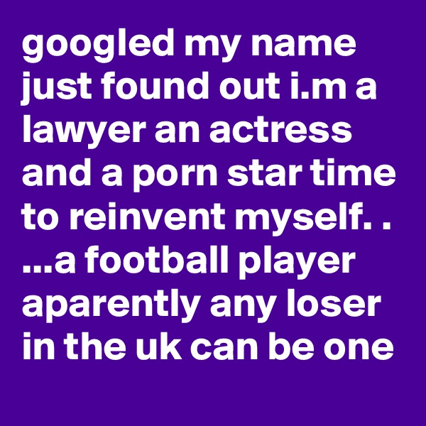 googled my name just found out i.m a lawyer an actress and a porn star time to reinvent myself. . ...a football player aparently any loser in the uk can be one