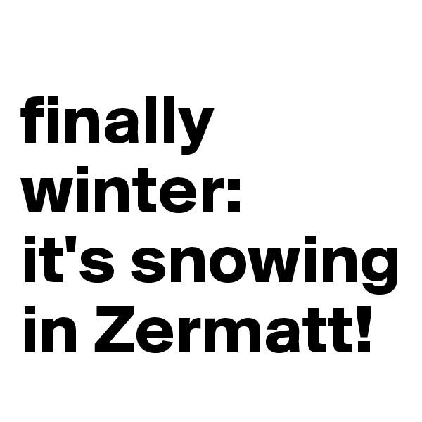 finally winter:  it's snowing in Zermatt!
