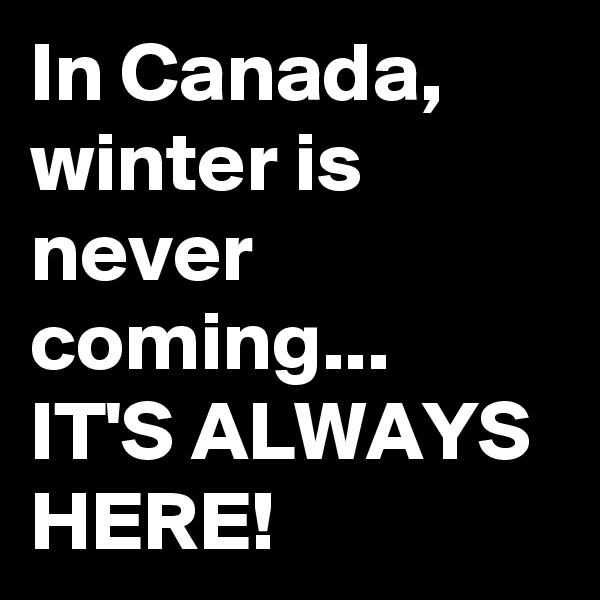 In Canada, winter is never coming...  IT'S ALWAYS HERE!