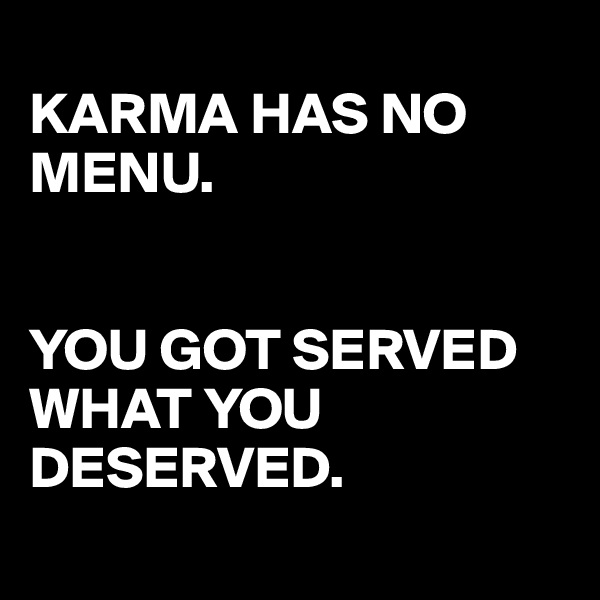 KARMA HAS NO MENU.   YOU GOT SERVED WHAT YOU DESERVED.
