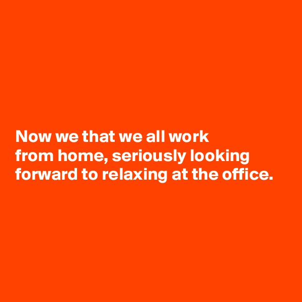 Now we that we all work  from home, seriously looking forward to relaxing at the office.