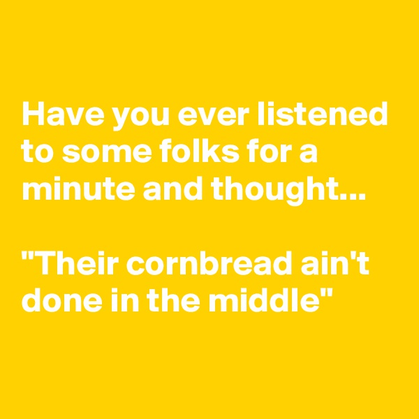 "Have you ever listened to some folks for a minute and thought...  ""Their cornbread ain't done in the middle"""