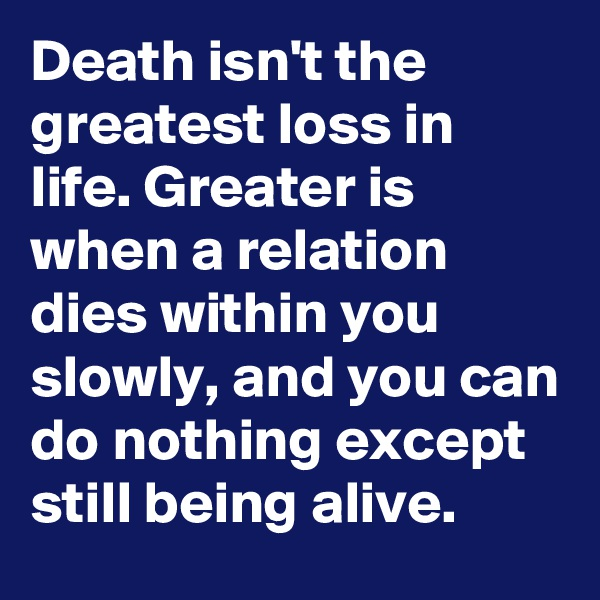 Death isn't the greatest loss in life. Greater is when a relation dies within you slowly, and you can do nothing except still being alive.