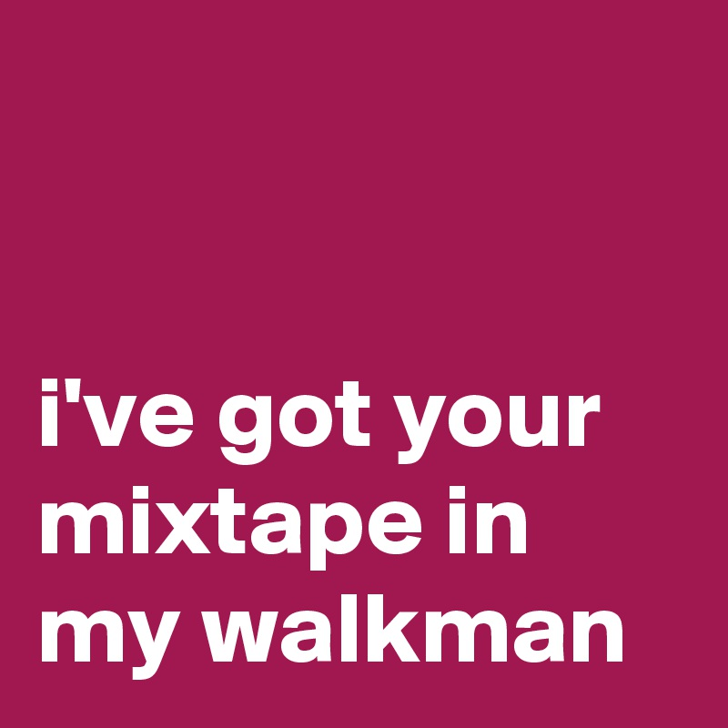 i've got your mixtape in my walkman