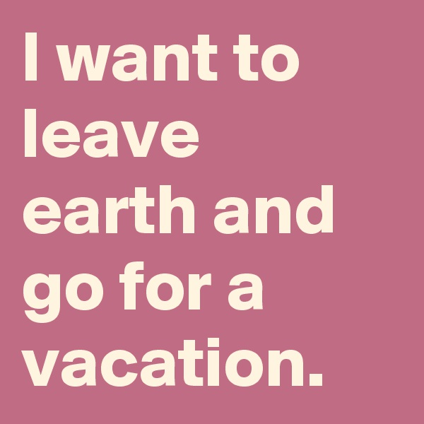 I want to leave earth and go for a vacation.