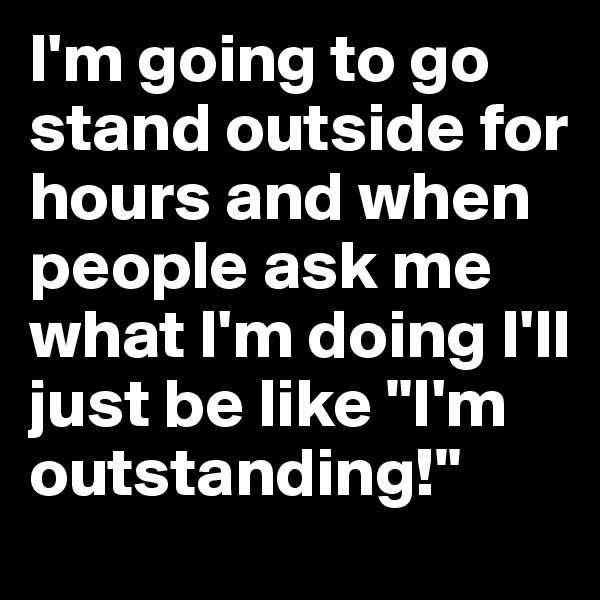"""I'm going to go stand outside for hours and when people ask me what I'm doing I'll just be like """"I'm outstanding!"""""""