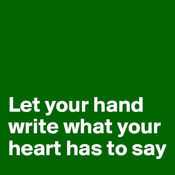 Let your hand write what your heart has to say