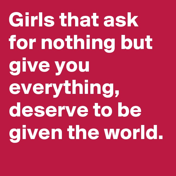 Girls that ask for nothing but give you everything,  deserve to be given the world.
