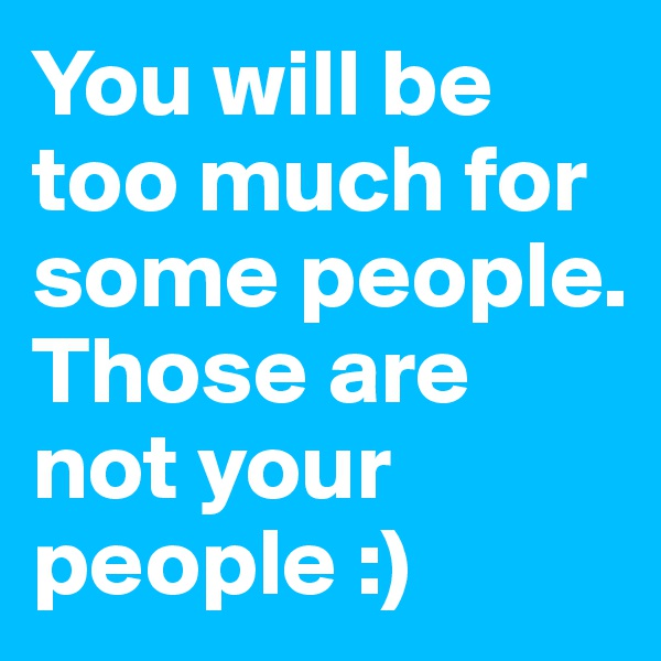 You will be too much for some people. Those are not your people :)