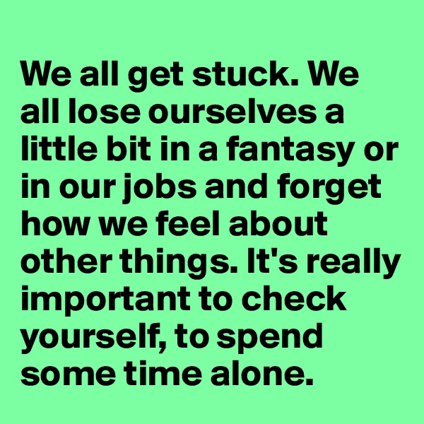 We all get stuck. We all lose ourselves a little bit in a fantasy or in our jobs and forget how we feel about other things. It's really important to check yourself, to spend some time alone.
