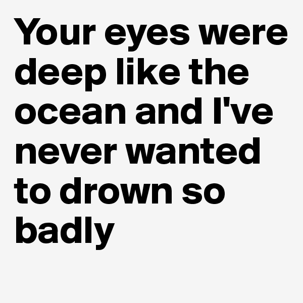 Your eyes were deep like the ocean and I've never wanted to drown so badly