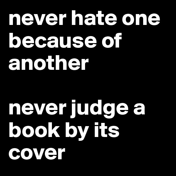 never hate one because of another  never judge a book by its cover