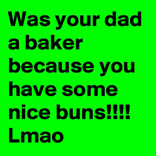 Was your dad a baker because you have some nice buns!!!! Lmao