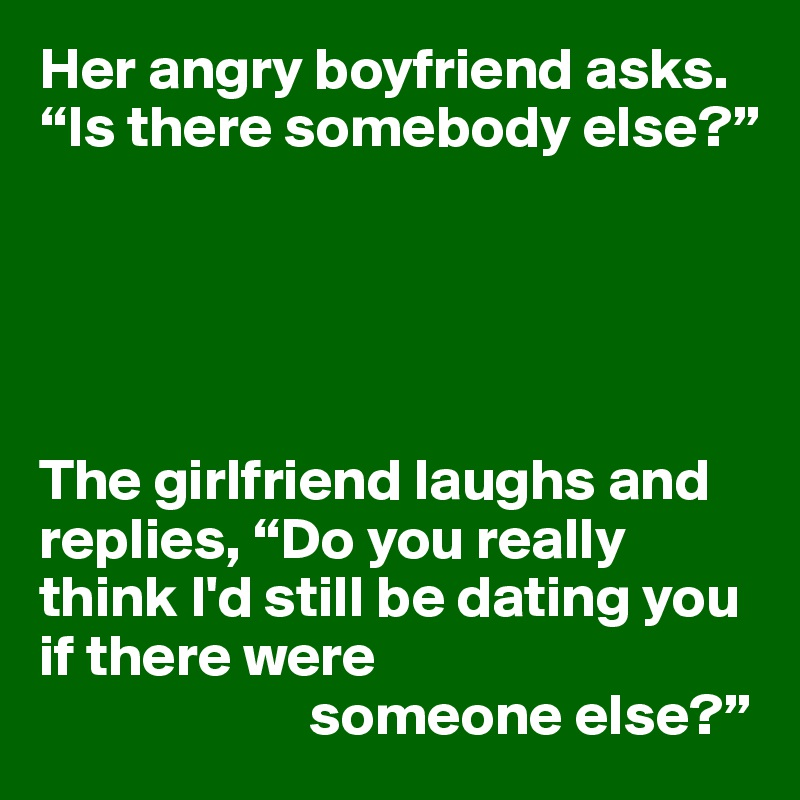 """Her angry boyfriend asks. """"Is there somebody else?""""      The girlfriend laughs and replies, """"Do you really think I'd still be dating you if there were                        someone else?"""""""