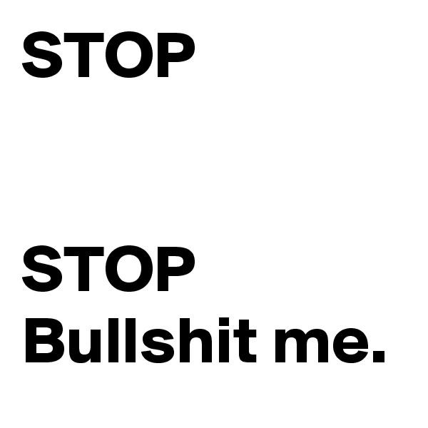 STOP                                              STOP Bullshit me.