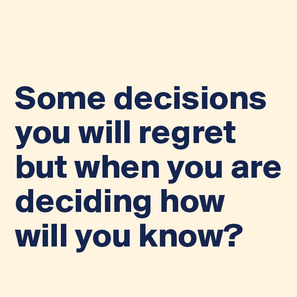Some decisions you will regret but when you are deciding how will you know?