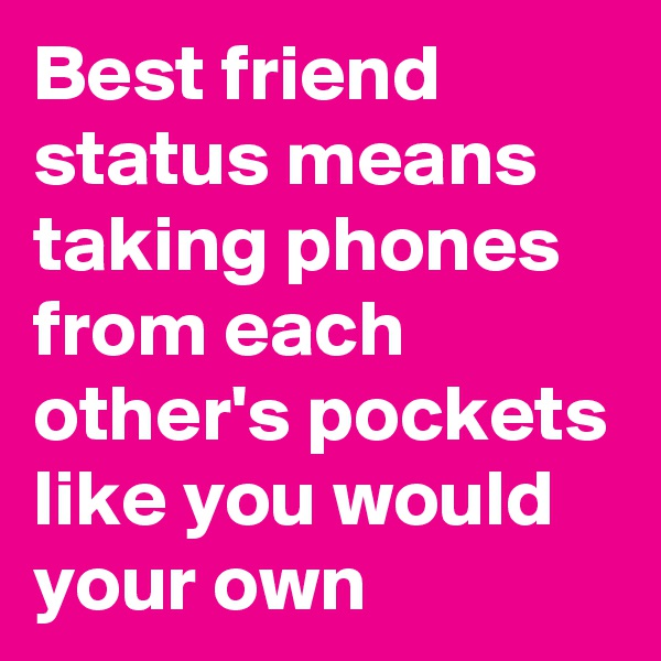 Best friend status means taking phones from each other's pockets like you would your own