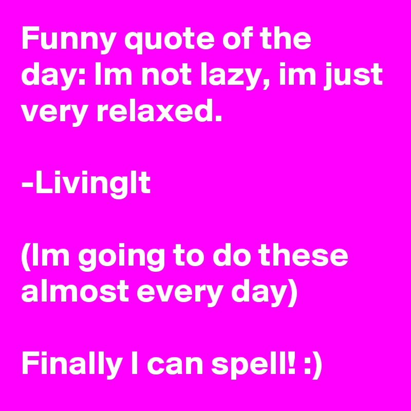Funny quote of the day: Im not lazy, im just very relaxed.  -LivingIt  (Im going to do these almost every day)  Finally I can spell! :)