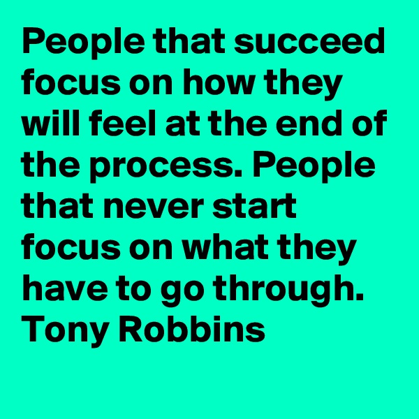 People that succeed focus on how they will feel at the end of the process. People that never start focus on what they have to go through.  Tony Robbins