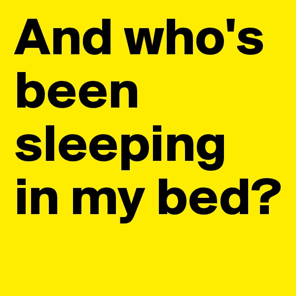 And who's been sleeping in my bed?