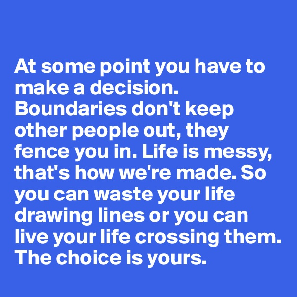At some point you have to make a decision. Boundaries don't keep other people out, they fence you in. Life is messy, that's how we're made. So you can waste your life drawing lines or you can live your life crossing them.  The choice is yours.