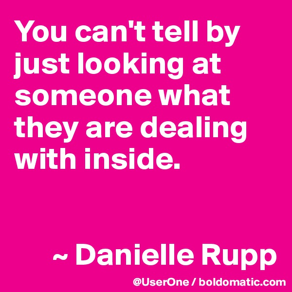You can't tell by just looking at someone what they are dealing with inside.         ~ Danielle Rupp