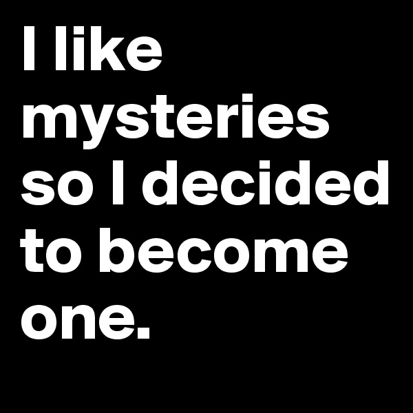 I like mysteries so I decided to become one.