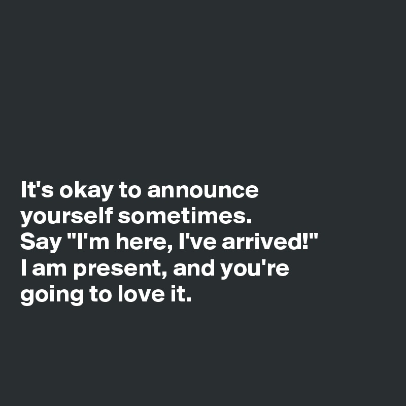 "It's okay to announce  yourself sometimes.  Say ""I'm here, I've arrived!""  I am present, and you're  going to love it."