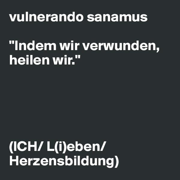"""vulnerando sanamus  """"Indem wir verwunden, heilen wir.""""      (ICH/ L(i)eben/ Herzensbildung)"""