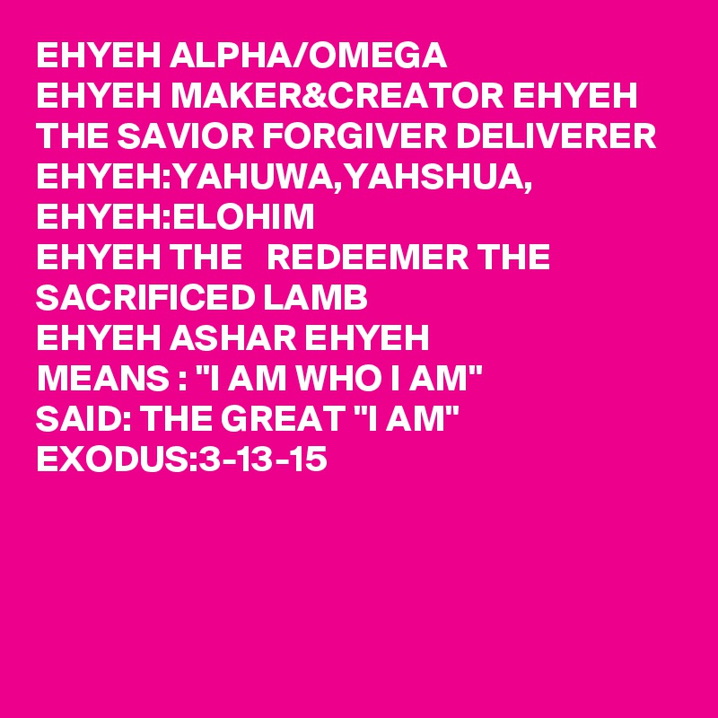"EHYEH ALPHA/OMEGA EHYEH MAKER&CREATOR EHYEH THE SAVIOR FORGIVER DELIVERER  EHYEH:YAHUWA,YAHSHUA, EHYEH:ELOHIM EHYEH THE   REDEEMER THE SACRIFICED LAMB  EHYEH ASHAR EHYEH  MEANS : ""I AM WHO I AM"" SAID: THE GREAT ""I AM"" EXODUS:3-13-15"