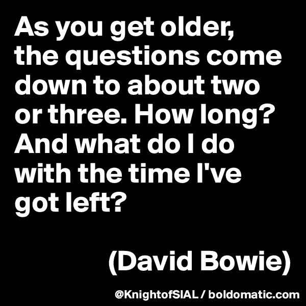 As you get older,  the questions come down to about two or three. How long? And what do I do with the time I've got left?                  (David Bowie)