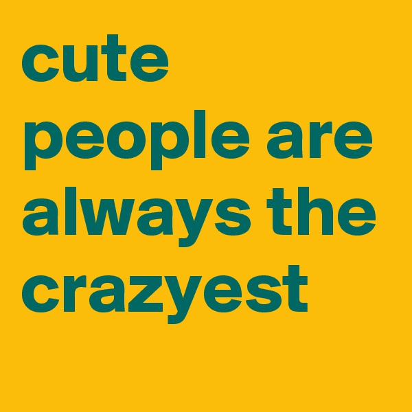 cute people are always the crazyest