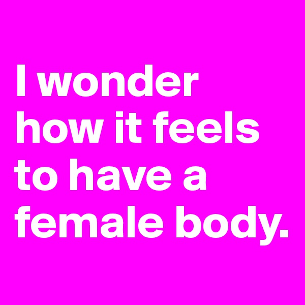 I wonder how it feels to have a female body.