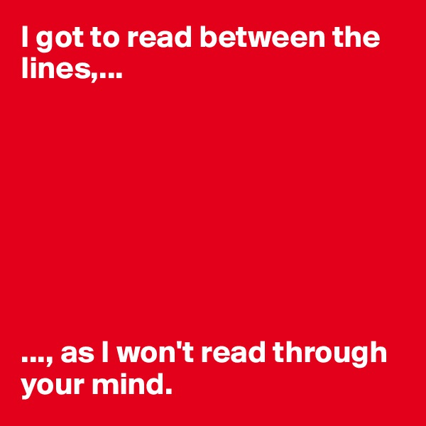 I got to read between the lines,...         ..., as I won't read through your mind.