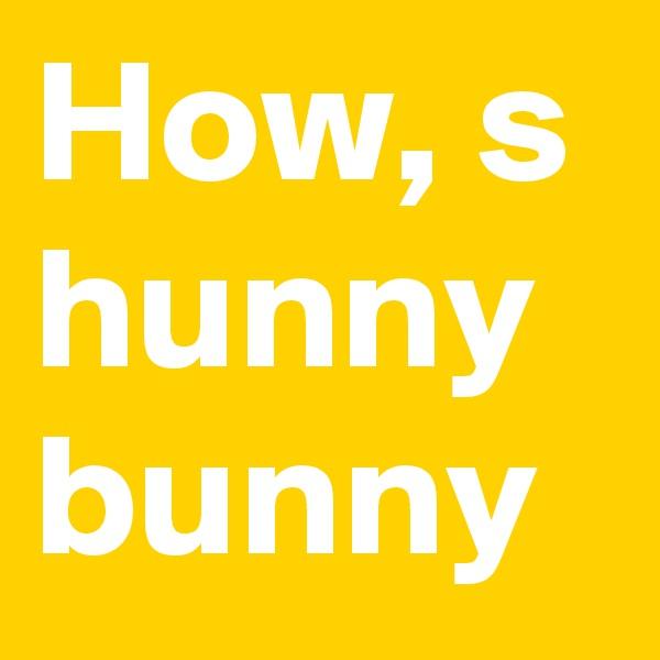 How, s hunny bunny