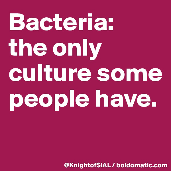 Bacteria:  the only culture some people have.