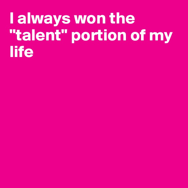 """I always won the """"talent"""" portion of my life"""