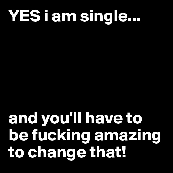 YES i am single...                 and you'll have to be fucking amazing to change that!