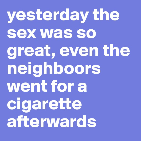 yesterday the sex was so great, even the neighboors went for a cigarette afterwards